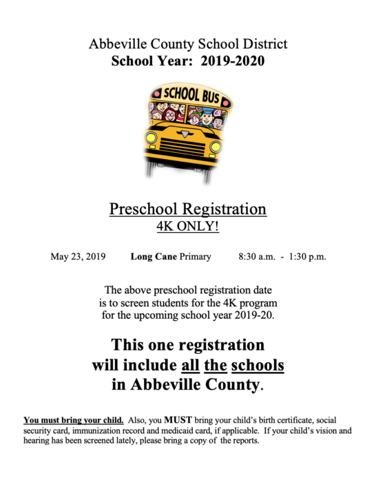 Abbeville County School District School Year:  2019-2020.  Preschool Registration 4K ONLY!                     May 23, 2019          Long Cane Primary           8:30 a.m.  -  1:30 p.m.   The above preschool registration date is to screen students for the 4K program for the upcoming school year 2019-20.  This one registration will include all the schools  in Abbeville County.   You must bring your child.  Also, you MUST bring your child's birth certificate, social security card, immunization record and medicaid card, if applicable.  If your child's vision and hearing has been screened lately, please bring a copy of the reports.
