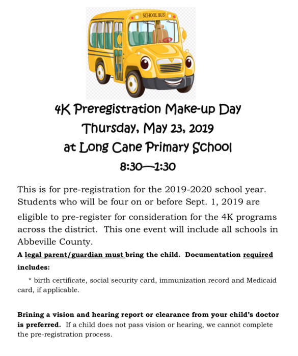 4K Preregistration Make-up Day  Thursday, May 23, 2019 at Long Cane Primary School  8:30—1:30.  This is for pre-registration for the 2019-2020 school year. Students who will be four on or before Sept. 1, 2019 are eligible to pre-register for consideration for the 4K programs across the district. This one event will include all schools in Abbeville County. A legal parent/guardian must bring the child. Documentation required includes: * birth certificate, social security card, immunization record and Medicaid card, if applicable.  Brining a vision and hearing report or clearance from your child's doctor is preferred. If a child does not pass vision or hearing, we cannot complete the pre-registration process.