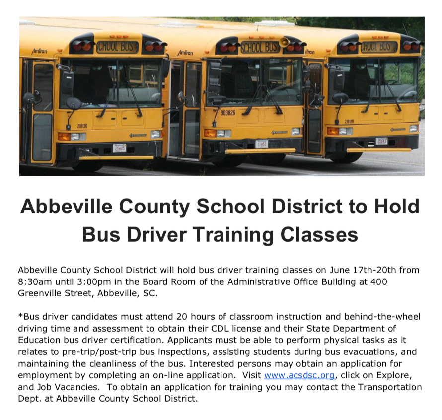 Abbeville County School District will hold bus driver training classes on June 17th-20th from 8:30am until 3:00pm in the Board Room of the Administrative Office Building at 400 Greenville Street, Abbeville, SC.  *Bus driver candidates must attend 20 hours of classroom instruction and behind-the-wheel driving time and assessment to obtain their CDL license and their State Department of Education bus driver certification. Applicants must be able to perform physical tasks as it relates to pre-trip/post-trip bus inspections, assisting students during bus evacuations, and maintaining the cleanliness of the bus. Interested persons may obtain an application for employment by completing an on-line application.  Visit www.acsdsc.org, click on Explore, and Job Vacancies.  To obtain an application for training you may contact the Transportation Dept. at Abbeville County School District.